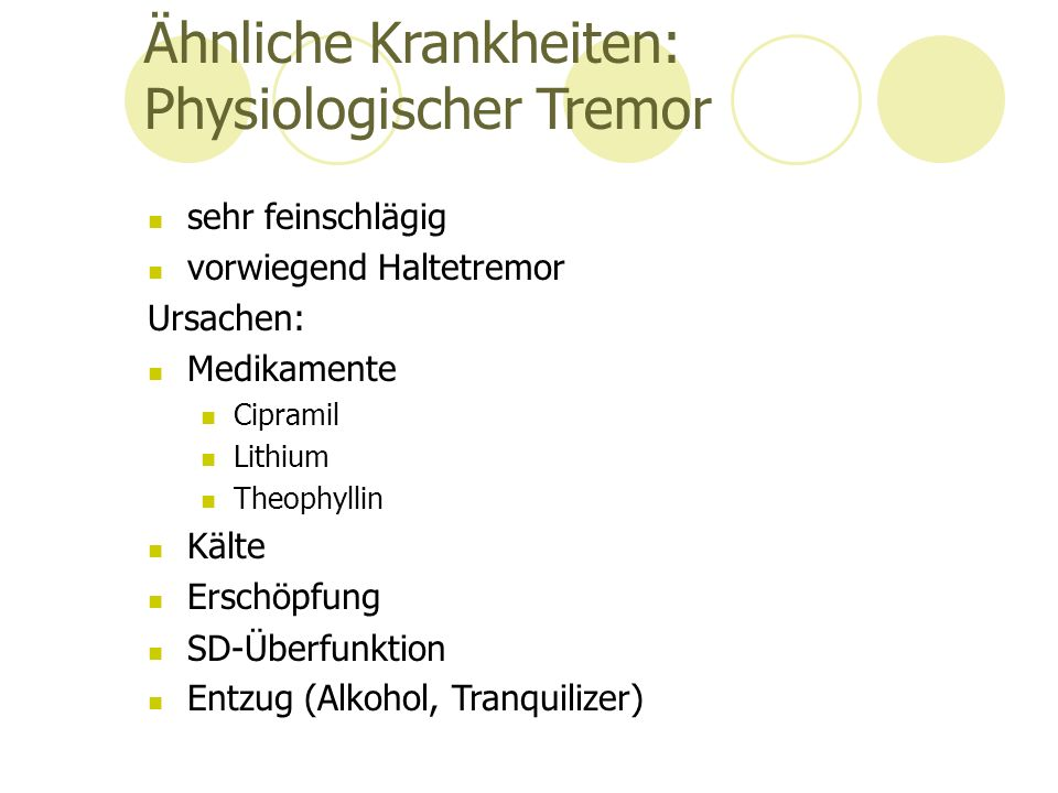 Ähnliche Krankheiten: Physiologischer Tremor sehr feinschlägig vorwiegend Haltetremor Ursachen: Medikamente Cipramil Lithium Theophyllin Kälte Erschöpfung SD-Überfunktion Entzug (Alkohol, Tranquilizer)