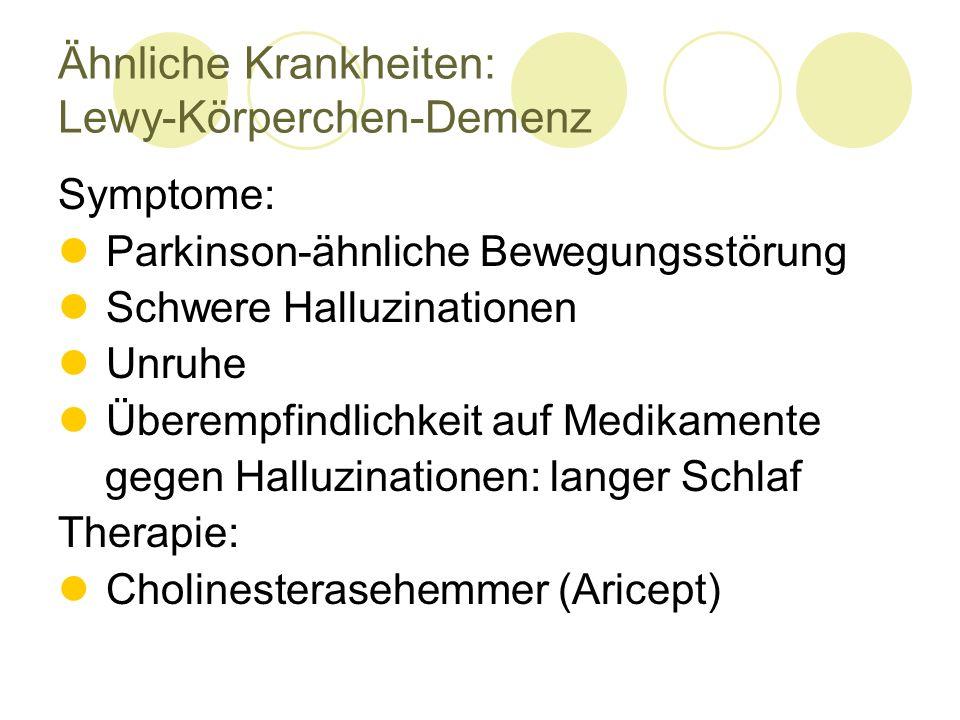 Symptome: Parkinson-ähnliche Bewegungsstörung Schwere Halluzinationen Unruhe Überempfindlichkeit auf Medikamente gegen Halluzinationen: langer Schlaf Therapie: Cholinesterasehemmer (Aricept) Ähnliche Krankheiten: Lewy-Körperchen-Demenz