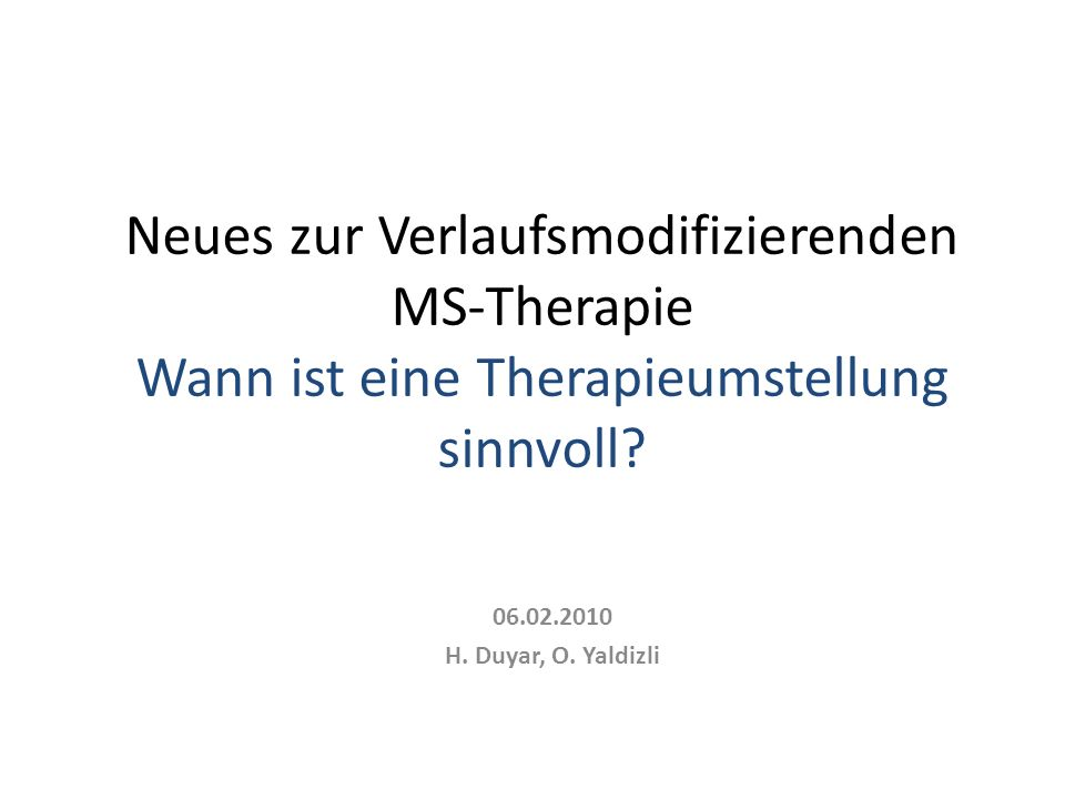 06.02.2010 H. Duyar, O. Yaldizli Neues zur Verlaufsmodifizierenden MS-Therapie Wann ist eine Therapieumstellung sinnvoll?