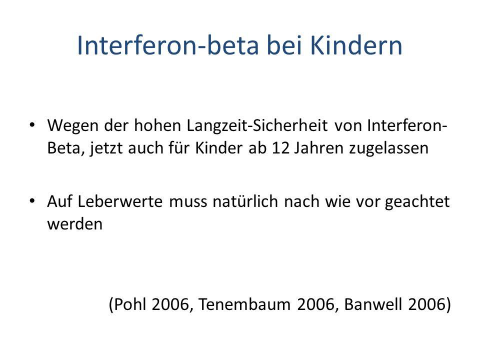 Interferon-beta bei Kindern Wegen der hohen Langzeit-Sicherheit von Interferon- Beta, jetzt auch für Kinder ab 12 Jahren zugelassen Auf Leberwerte muss natürlich nach wie vor geachtet werden (Pohl 2006, Tenembaum 2006, Banwell 2006)