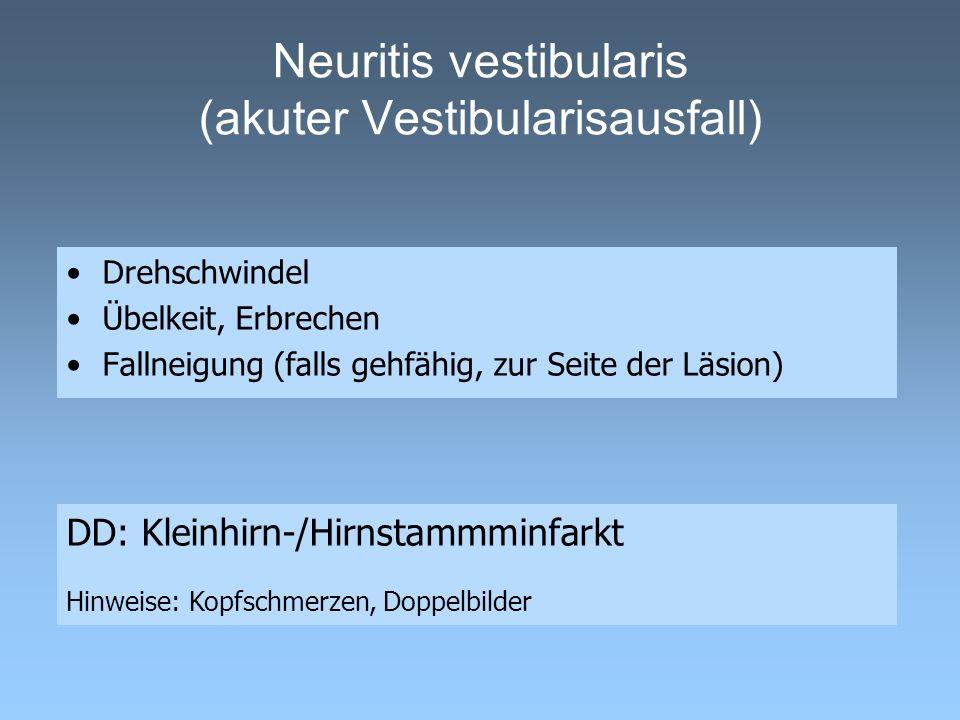 Neuritis vestibularis (akuter Vestibularisausfall) Drehschwindel Übelkeit, Erbrechen Fallneigung (falls gehfähig, zur Seite der Läsion) DD: Kleinhirn-/Hirnstammminfarkt Hinweise: Kopfschmerzen, Doppelbilder