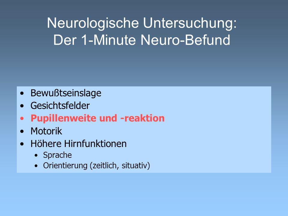 Neurologische Untersuchung: Der 1-Minute Neuro-Befund Bewußtseinslage Gesichtsfelder Pupillenweite und -reaktion Motorik Höhere Hirnfunktionen Sprache Orientierung (zeitlich, situativ)