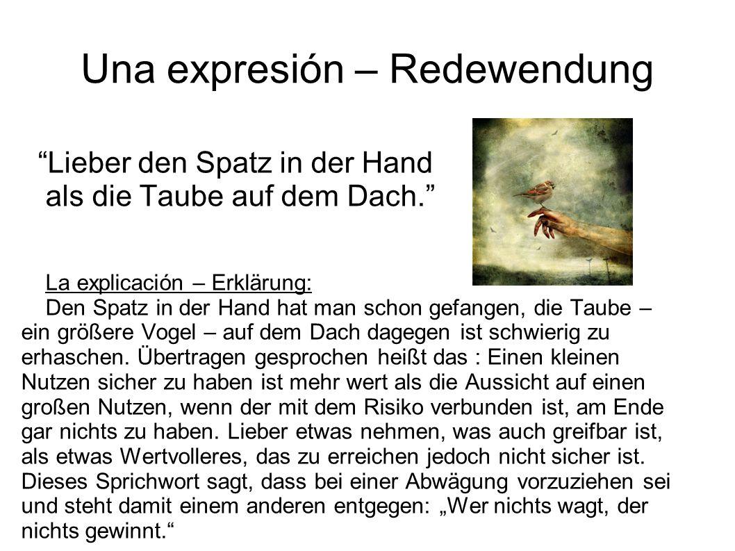 Una expresión – Redewendung Lieber den Spatz in der Hand als die Taube auf dem Dach. La explicación – Erklärung: Den Spatz in der Hand hat man schon g