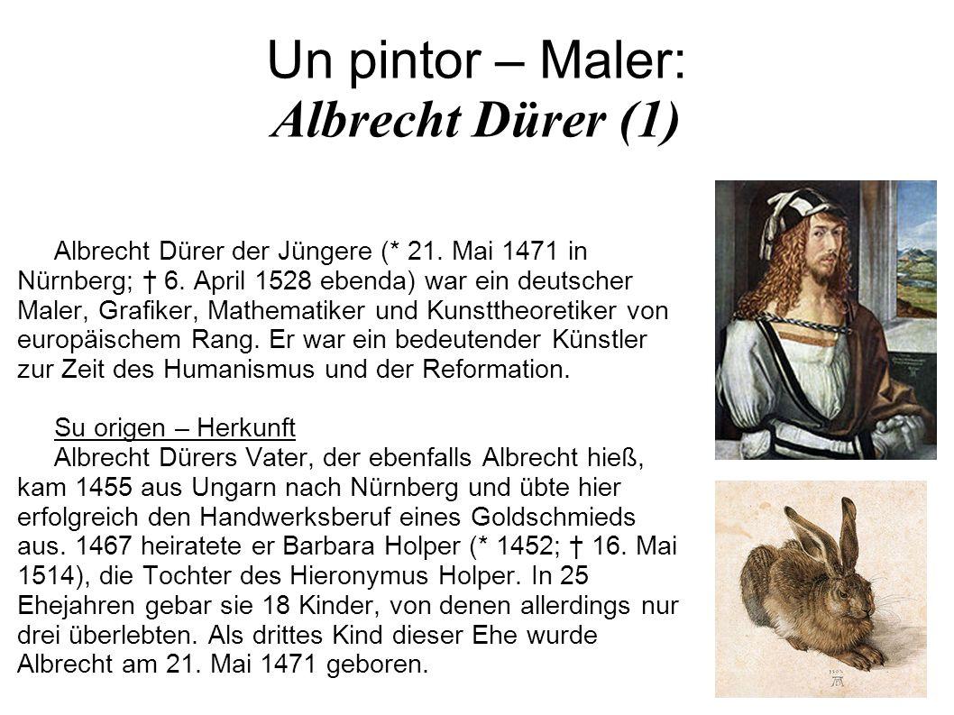 Un pintor – Maler: Albrecht Dürer (1) Albrecht Dürer der Jüngere (* 21. Mai 1471 in Nürnberg; 6. April 1528 ebenda) war ein deutscher Maler, Grafiker,