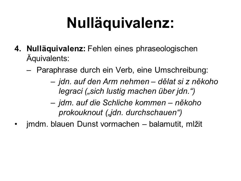 Nulläquivalenz: 4.Nulläquivalenz: Fehlen eines phraseologischen Äquivalents: –Paraphrase durch ein Verb, eine Umschreibung: –jdn. auf den Arm nehmen –