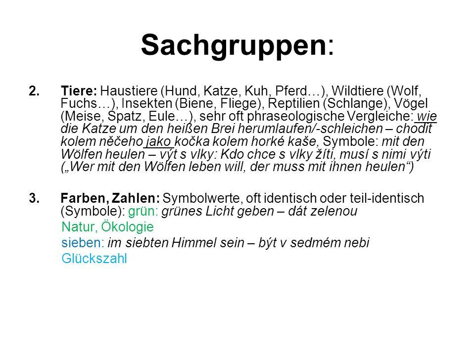 Sachgruppen: 2.Tiere: Haustiere (Hund, Katze, Kuh, Pferd…), Wildtiere (Wolf, Fuchs…), Insekten (Biene, Fliege), Reptilien (Schlange), Vögel (Meise, Spatz, Eule…), sehr oft phraseologische Vergleiche: wie die Katze um den heißen Brei herumlaufen/-schleichen – chodit kolem něčeho jako kočka kolem horké kaše, Symbole: mit den Wölfen heulen – výt s vlky: Kdo chce s vlky žíti, musí s nimi výti (Wer mit den Wölfen leben will, der muss mit ihnen heulen) 3.Farben, Zahlen: Symbolwerte, oft identisch oder teil-identisch (Symbole): grün: grünes Licht geben – dát zelenou Natur, Ökologie sieben: im siebten Himmel sein – být v sedmém nebi Glückszahl