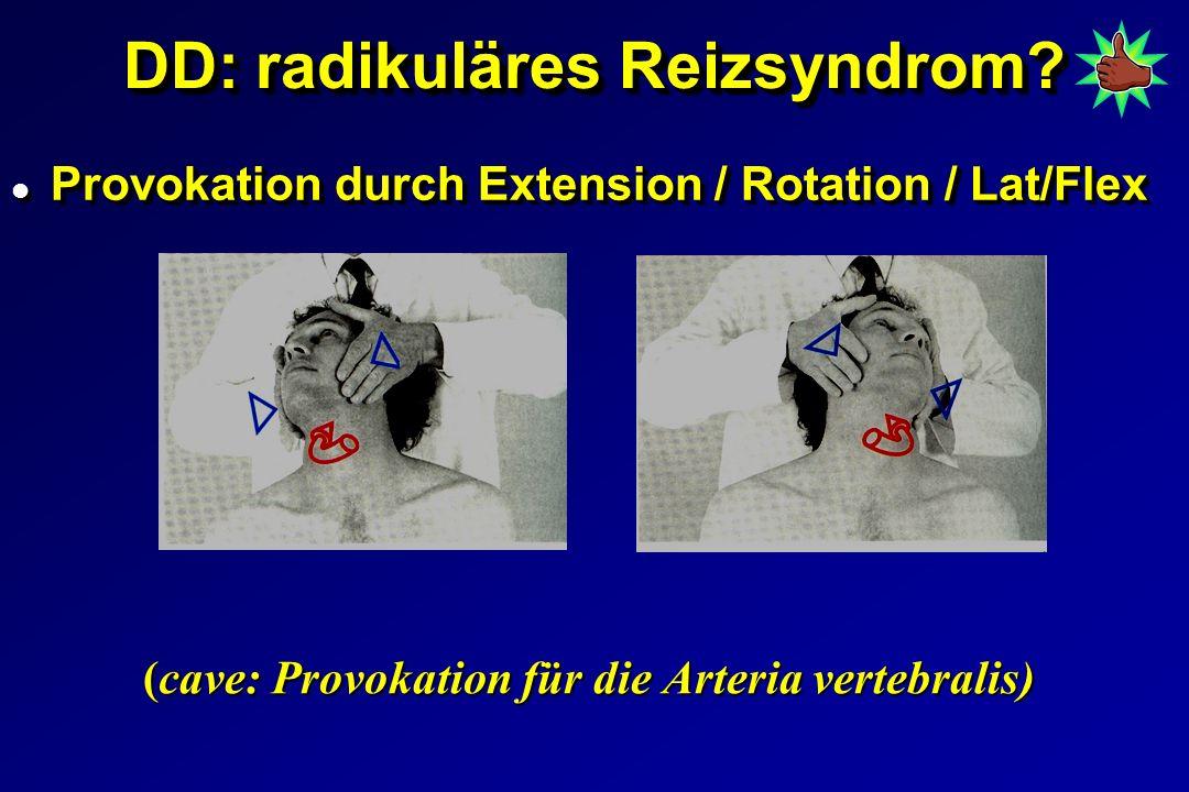 DD: radikuläres Reizsyndrom? l Provokation durch Extension / Rotation / Lat/Flex (cave: Provokation für die Arteria vertebralis)