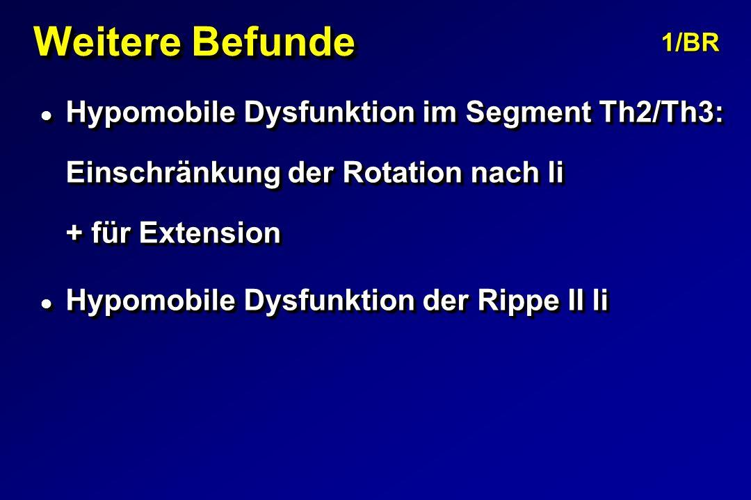 Weitere Befunde l Hypomobile Dysfunktion im Segment Th2/Th3: Einschränkung der Rotation nach li + für Extension l Hypomobile Dysfunktion der Rippe II li l Hypomobile Dysfunktion im Segment Th2/Th3: Einschränkung der Rotation nach li + für Extension l Hypomobile Dysfunktion der Rippe II li 1/BR