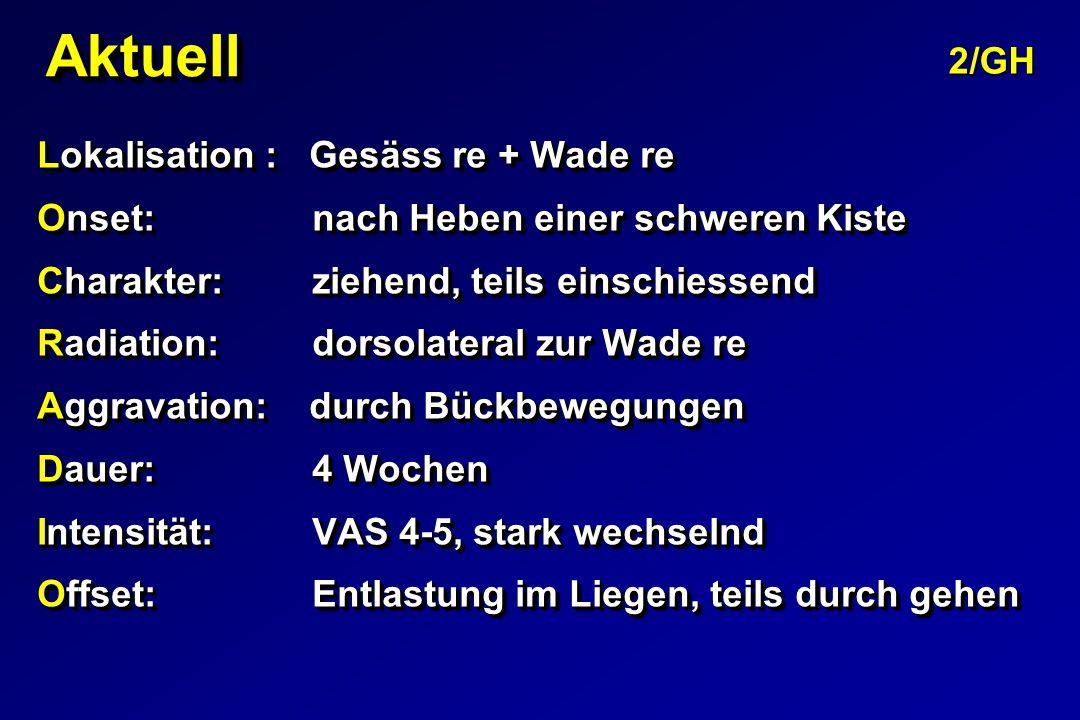 AktuellAktuell Lokalisation : Gesäss re + Wade re Onset: nach Heben einer schweren Kiste Charakter: ziehend, teils einschiessend Radiation: dorsolater