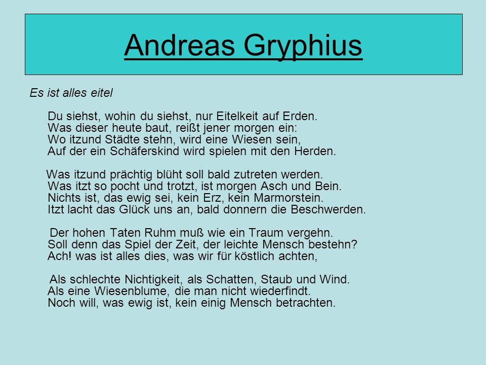 Andreas Gryphius Es ist alles eitel Du siehst, wohin du siehst, nur Eitelkeit auf Erden. Was dieser heute baut, reißt jener morgen ein: Wo itzund Städ