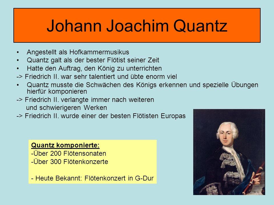 Johann Joachim Quantz Angestellt als Hofkammermusikus Quantz galt als der bester Flötist seiner Zeit Hatte den Auftrag, den König zu unterrichten -> Friedrich II.