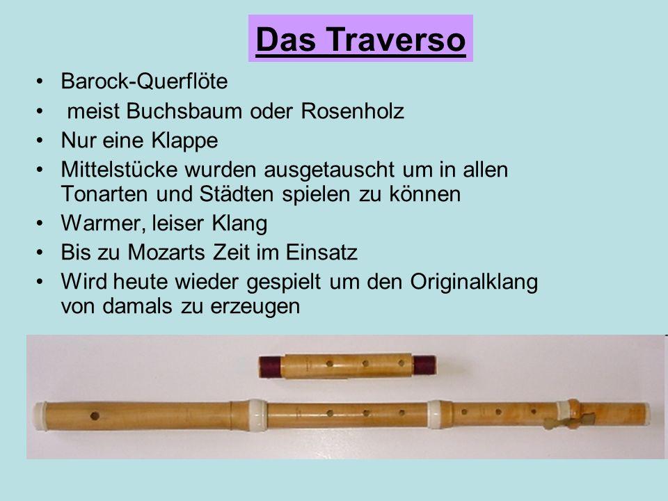 Barock-Querflöte meist Buchsbaum oder Rosenholz Nur eine Klappe Mittelstücke wurden ausgetauscht um in allen Tonarten und Städten spielen zu können Warmer, leiser Klang Bis zu Mozarts Zeit im Einsatz Wird heute wieder gespielt um den Originalklang von damals zu erzeugen Das Traverso