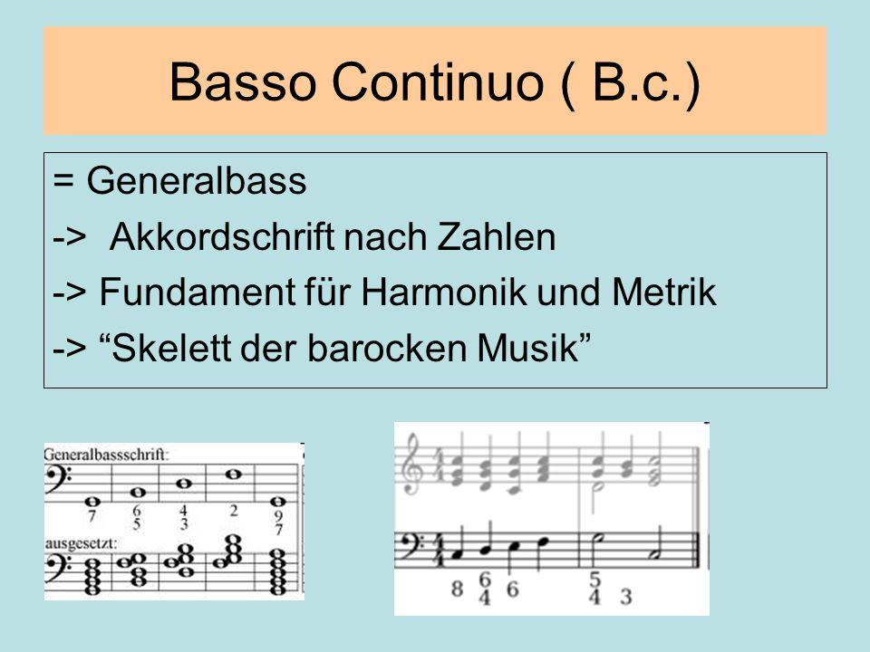 Basso Continuo ( B.c.) = Generalbass -> Akkordschrift nach Zahlen -> Fundament für Harmonik und Metrik -> Skelett der barocken Musik