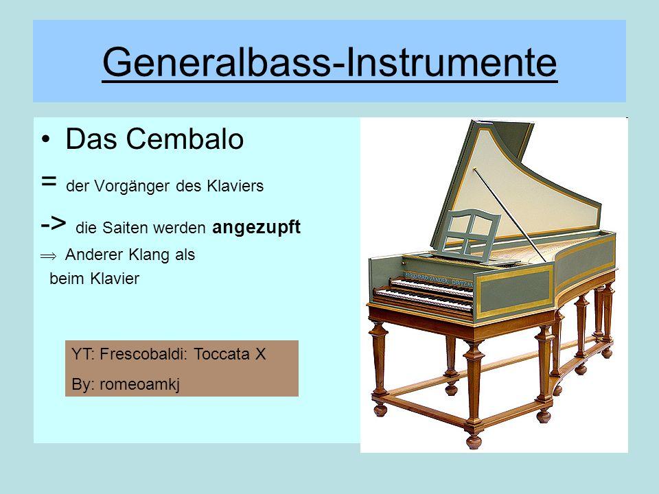 Generalbass-Instrumente Das Cembalo = der Vorgänger des Klaviers -> die Saiten werden angezupft Anderer Klang als beim Klavier YT: Frescobaldi: Toccat