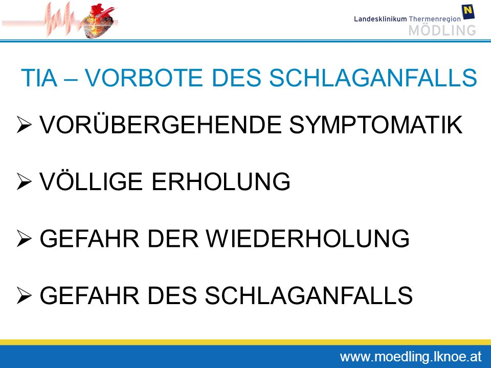 www.moedling.lknoe.at TIA – VORBOTE DES SCHLAGANFALLS VORÜBERGEHENDE SYMPTOMATIK VÖLLIGE ERHOLUNG GEFAHR DER WIEDERHOLUNG GEFAHR DES SCHLAGANFALLS