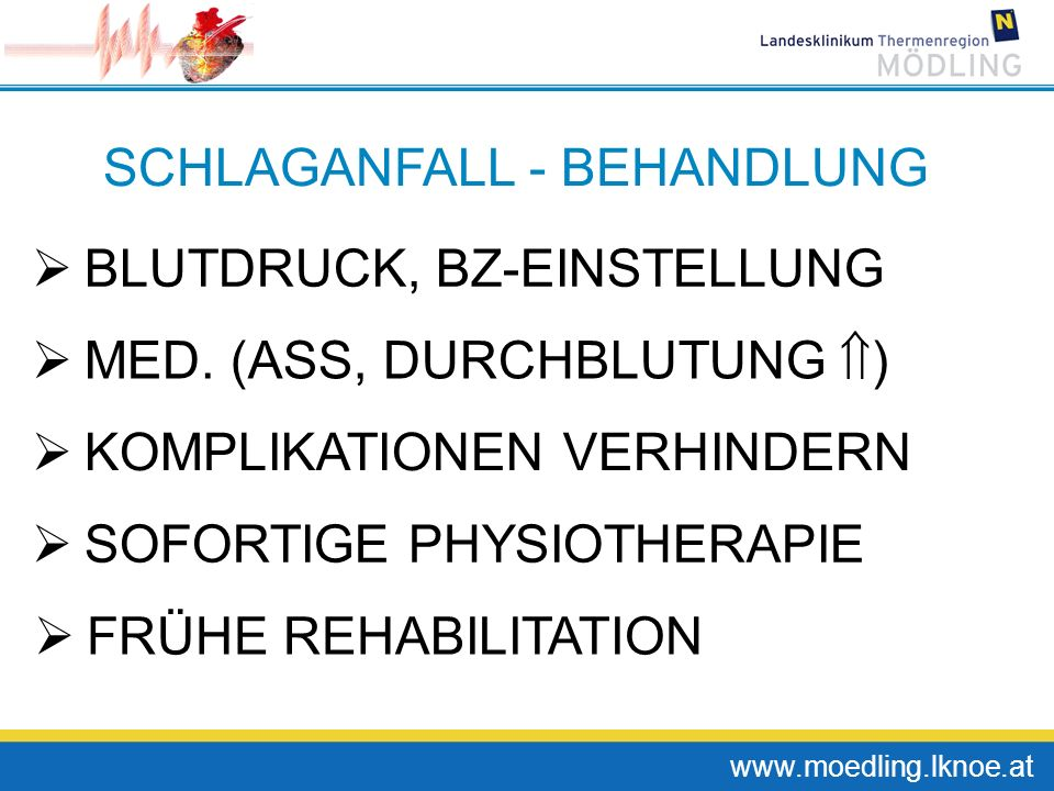 www.moedling.lknoe.at SCHLAGANFALL - BEHANDLUNG BLUTDRUCK, BZ-EINSTELLUNG MED. (ASS, DURCHBLUTUNG ) KOMPLIKATIONEN VERHINDERN SOFORTIGE PHYSIOTHERAPIE