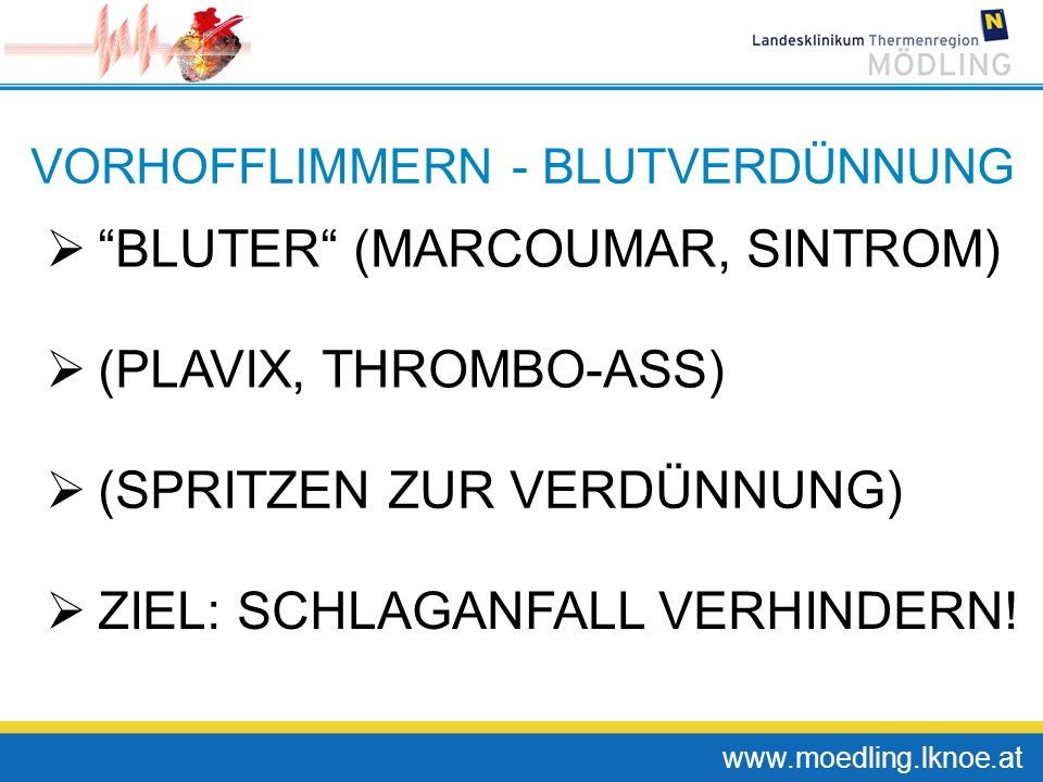 www.moedling.lknoe.at VORHOFFLIMMERN - BLUTVERDÜNNUNG BLUTER (MARCOUMAR, SINTROM) (PLAVIX, THROMBO-ASS) (SPRITZEN ZUR VERDÜNNUNG) ZIEL: SCHLAGANFALL V