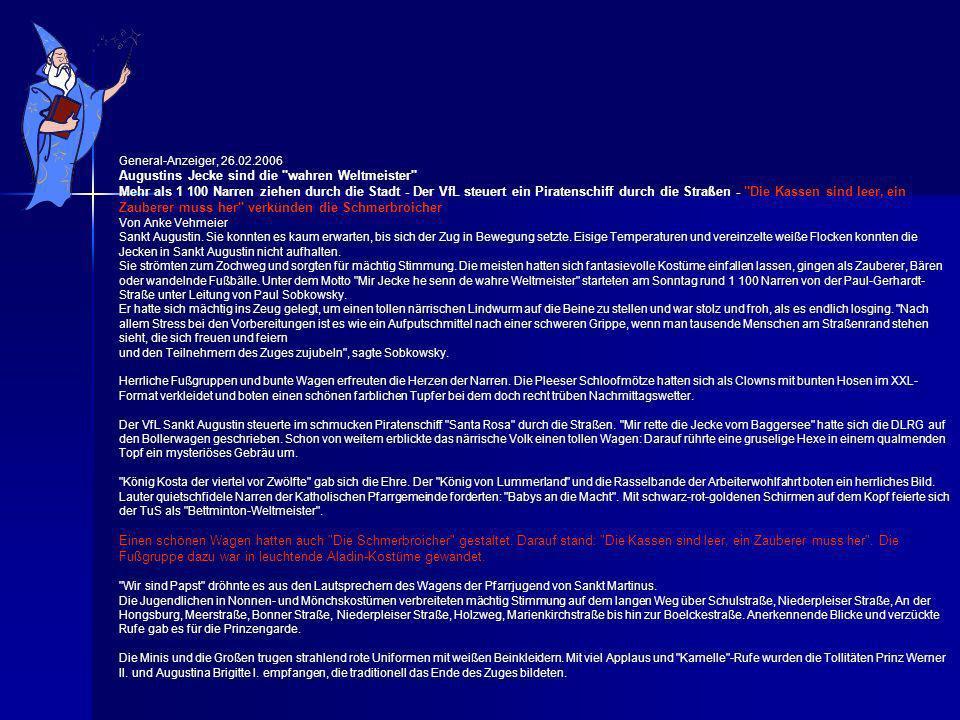 General-Anzeiger, 26.02.2006 Augustins Jecke sind die wahren Weltmeister Mehr als 1 100 Narren ziehen durch die Stadt - Der VfL steuert ein Piratenschiff durch die Straßen - Die Kassen sind leer, ein Zauberer muss her verkünden die Schmerbroicher Von Anke Vehmeier Sankt Augustin.
