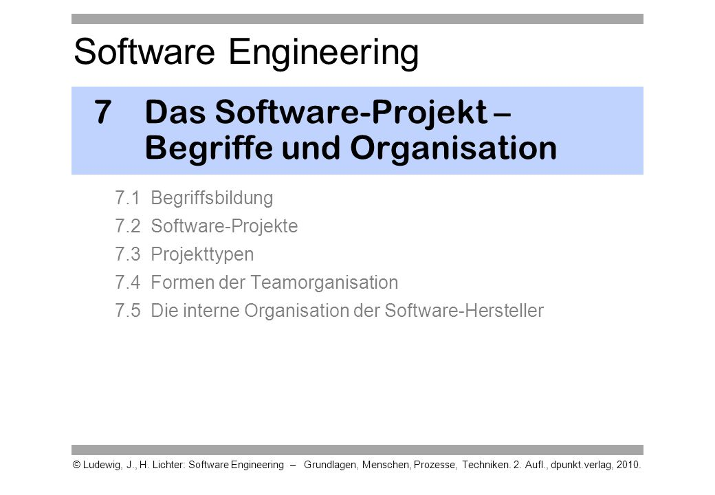 Software Engineering © Ludewig, J., H. Lichter: Software Engineering – Grundlagen, Menschen, Prozesse, Techniken. 2. Aufl., dpunkt.verlag, 2010. 7Das