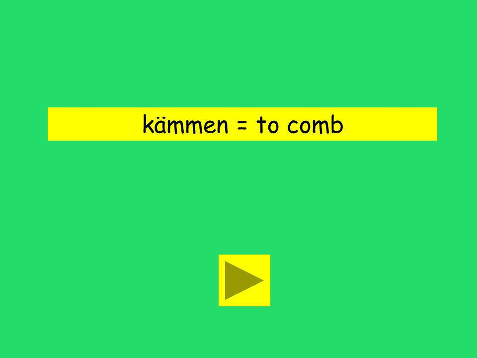 Ich kämme mir die Haare. to comb to washto color