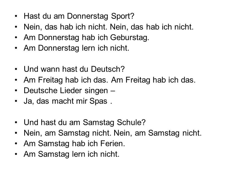 Hast du am Donnerstag Sport? Nein, das hab ich nicht. Am Donnerstag hab ich Geburstag. Am Donnerstag lern ich nicht. Und wann hast du Deutsch? Am Frei