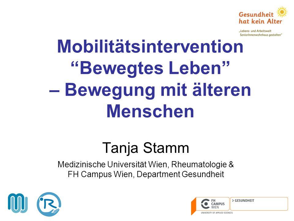 Mobilitätsintervention Bewegtes Leben – Bewegung mit älteren Menschen Tanja Stamm Medizinische Universität Wien, Rheumatologie & FH Campus Wien, Depar