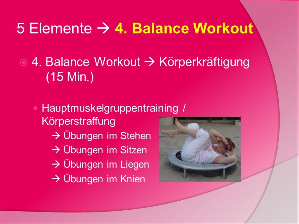 5 Elemente 4. Balance Workout 4. Balance Workout Körperkräftigung (15 Min.) Hauptmuskelgruppentraining / Körperstraffung Übungen im Stehen Übungen im