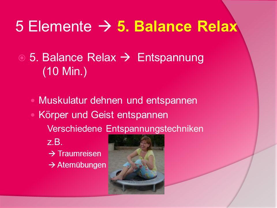 5 Elemente 5. Balance Relax 5. Balance Relax Entspannung (10 Min.) Muskulatur dehnen und entspannen Körper und Geist entspannen Verschiedene Entspannu