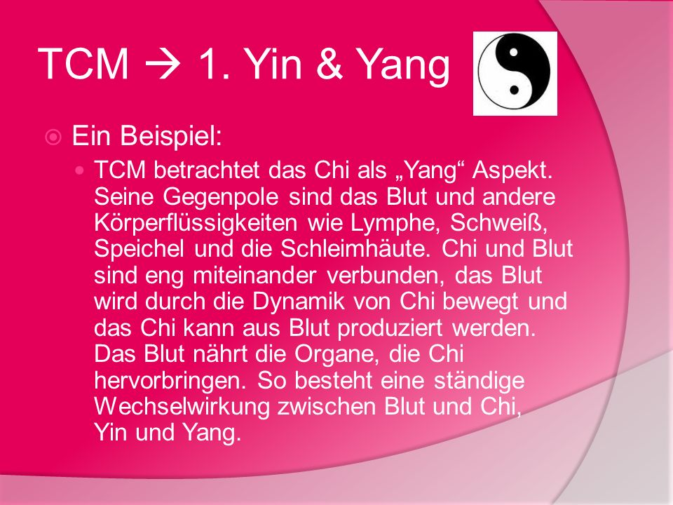 TCM 1. Yin & Yang Ein Beispiel: TCM betrachtet das Chi als Yang Aspekt. Seine Gegenpole sind das Blut und andere Körperflüssigkeiten wie Lymphe, Schwe