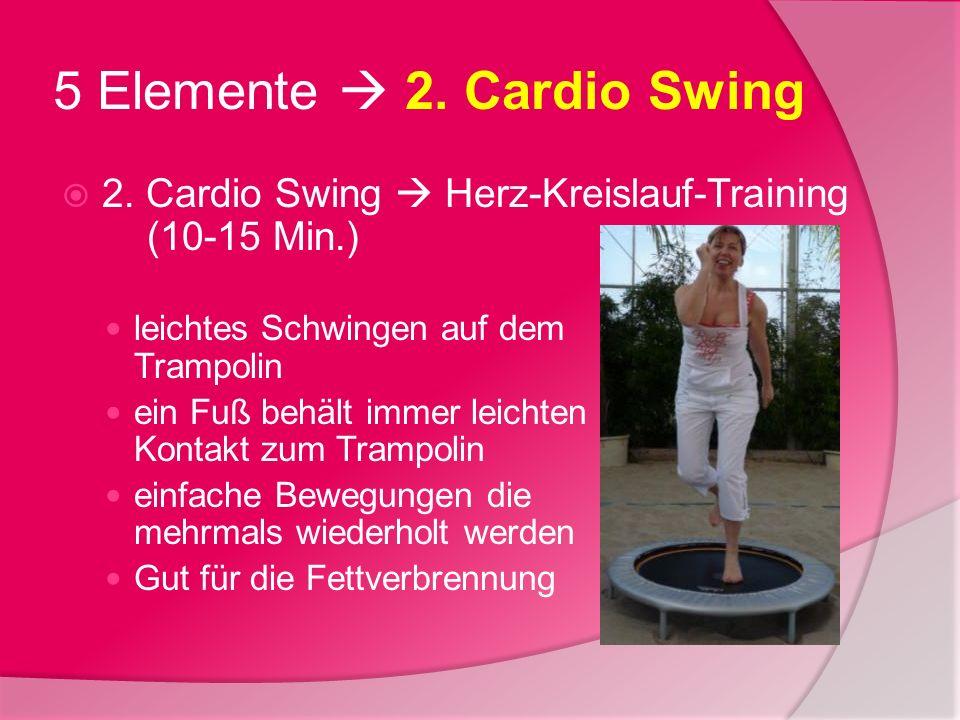5 Elemente 2. Cardio Swing 2. Cardio Swing Herz-Kreislauf-Training (10-15 Min.) leichtes Schwingen auf dem Trampolin ein Fuß behält immer leichten Kon