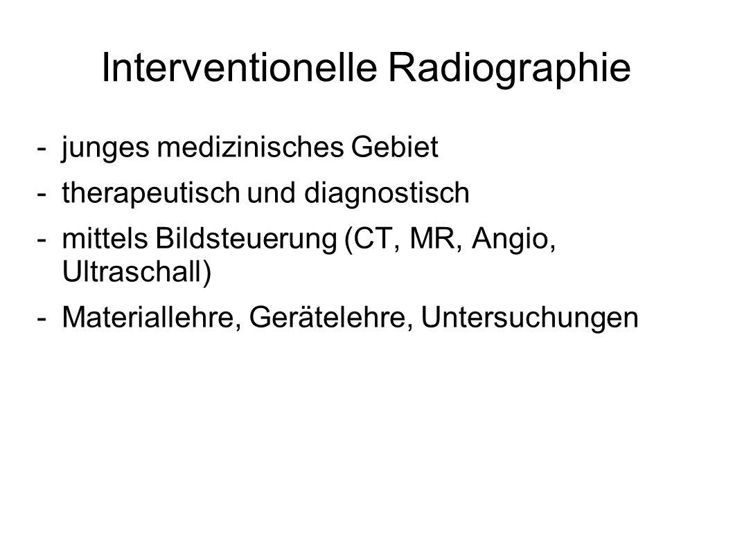 Interventionelle Radiographie -junges medizinisches Gebiet -therapeutisch und diagnostisch -mittels Bildsteuerung (CT, MR, Angio, Ultraschall) -Materi