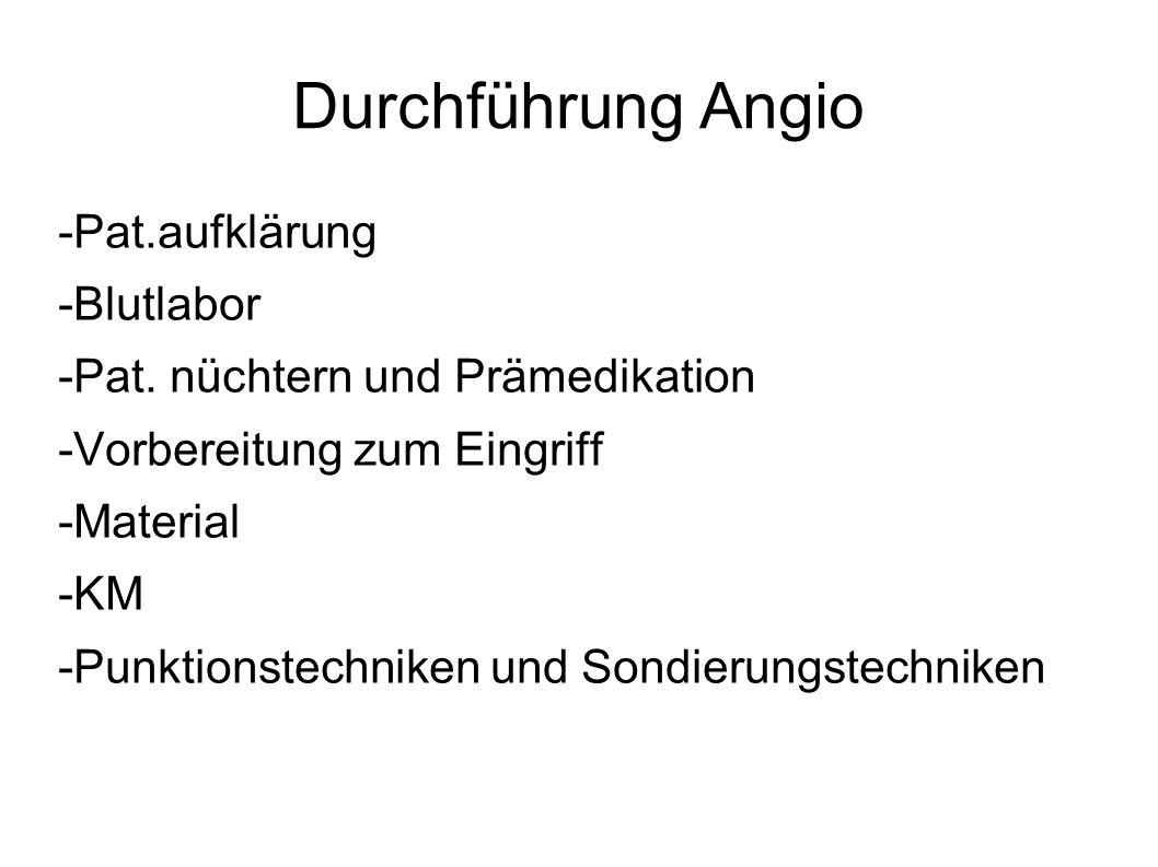 Durchführung Angio -Pat.aufklärung -Blutlabor -Pat. nüchtern und Prämedikation -Vorbereitung zum Eingriff -Material -KM -Punktionstechniken und Sondie