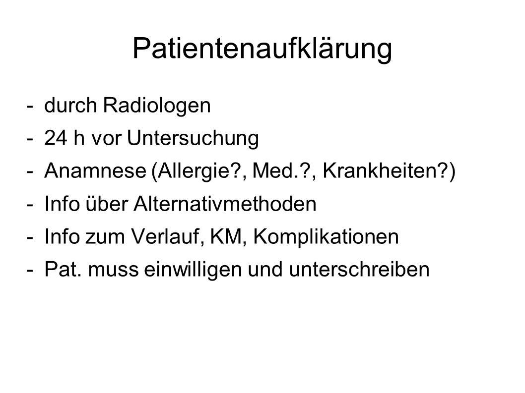 Patientenaufklärung -durch Radiologen -24 h vor Untersuchung -Anamnese (Allergie?, Med.?, Krankheiten?) -Info über Alternativmethoden -Info zum Verlau