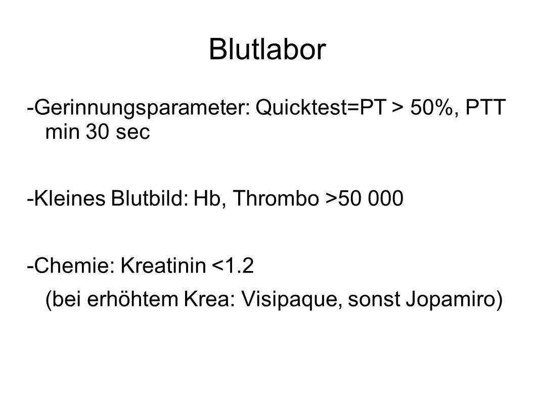 Blutlabor -Gerinnungsparameter: Quicktest=PT > 50%, PTT min 30 sec -Kleines Blutbild: Hb, Thrombo >50 000 -Chemie: Kreatinin <1.2 (bei erhöhtem Krea: