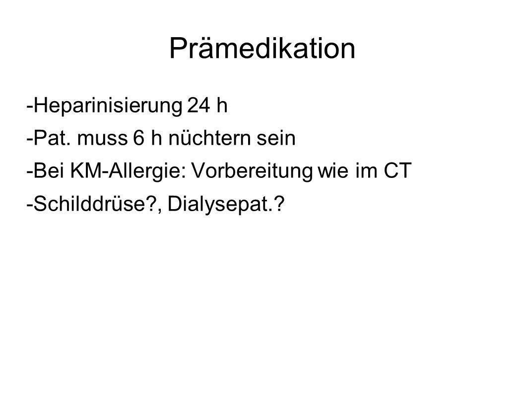 Prämedikation -Heparinisierung 24 h -Pat. muss 6 h nüchtern sein -Bei KM-Allergie: Vorbereitung wie im CT -Schilddrüse?, Dialysepat.?