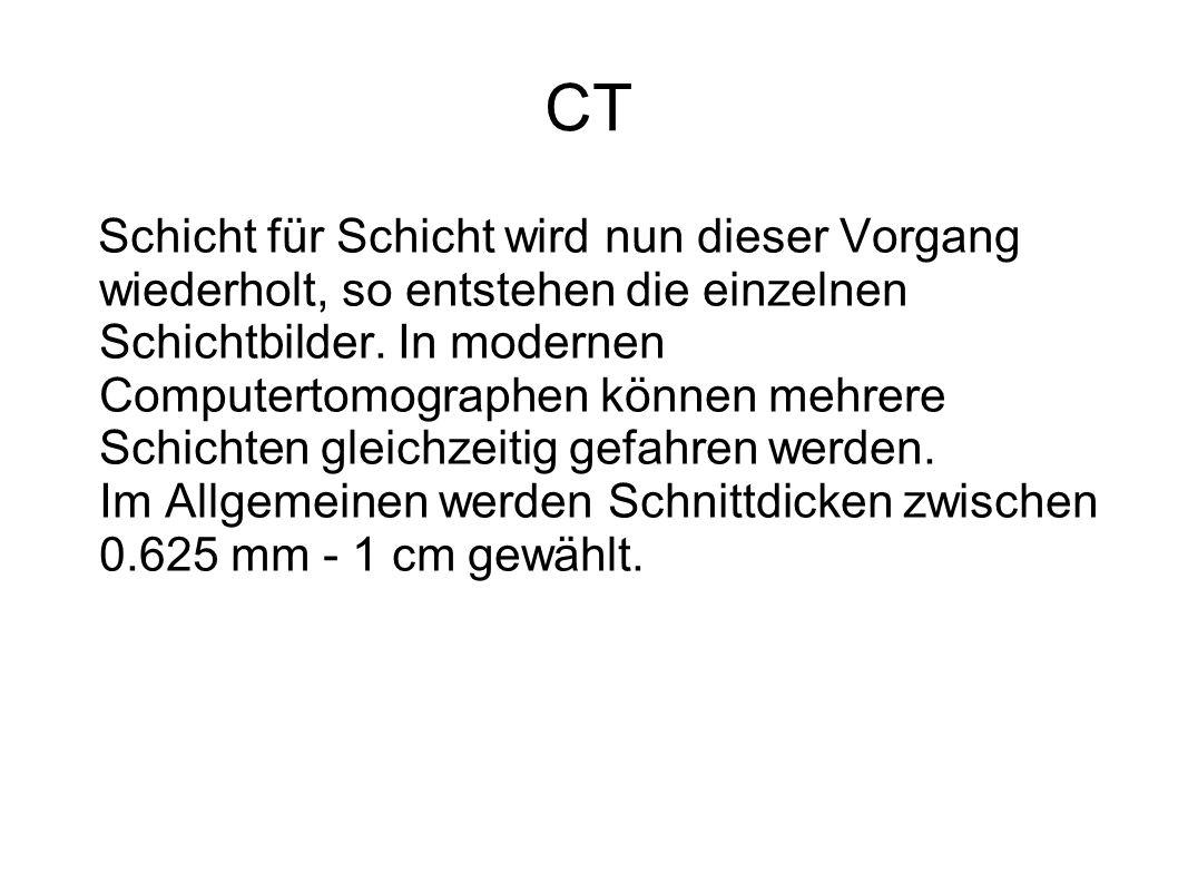 CT Schicht für Schicht wird nun dieser Vorgang wiederholt, so entstehen die einzelnen Schichtbilder. In modernen Computertomographen können mehrere Sc