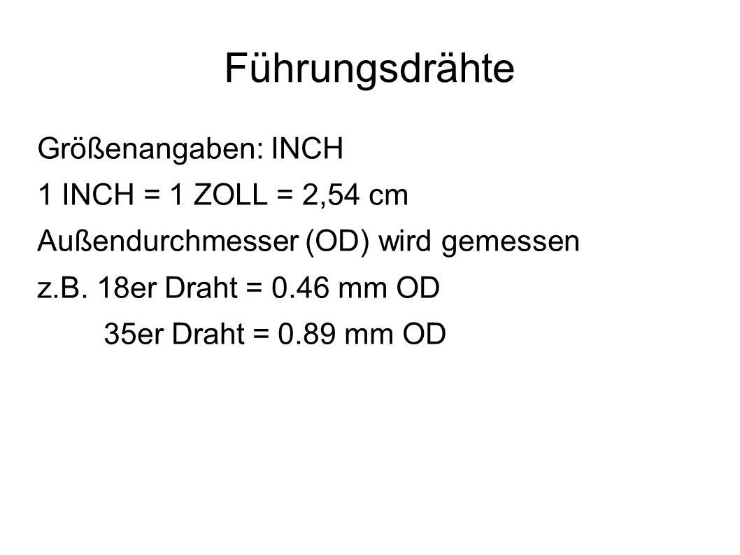 Führungsdrähte Größenangaben: INCH 1 INCH = 1 ZOLL = 2,54 cm Außendurchmesser (OD) wird gemessen z.B. 18er Draht = 0.46 mm OD 35er Draht = 0.89 mm OD