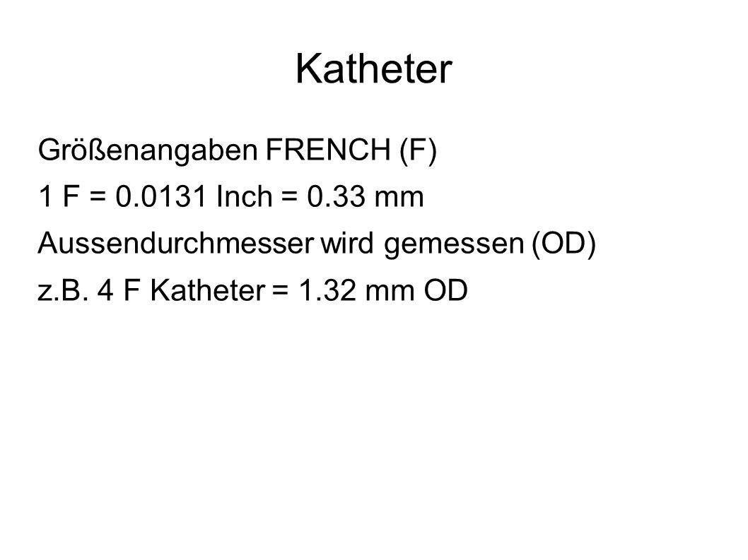 Katheter Größenangaben FRENCH (F) 1 F = 0.0131 Inch = 0.33 mm Aussendurchmesser wird gemessen (OD) z.B. 4 F Katheter = 1.32 mm OD