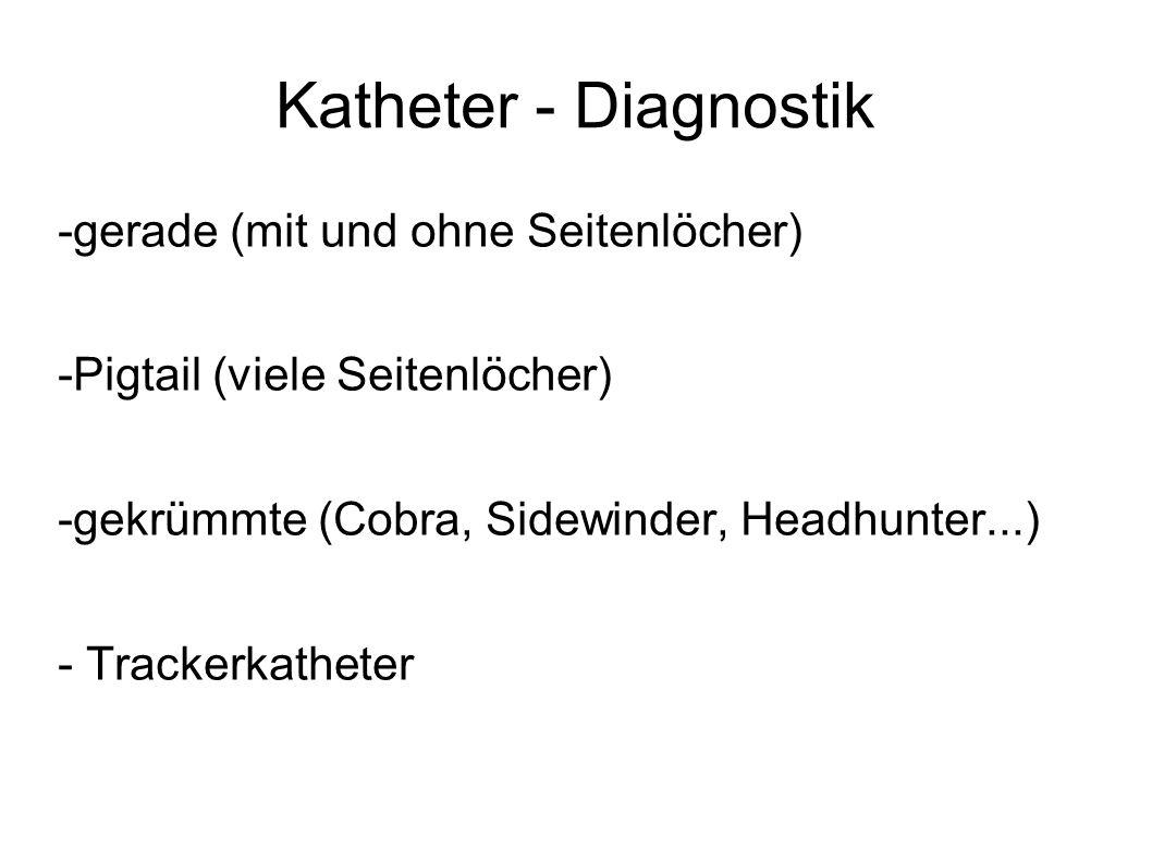 Katheter - Diagnostik -gerade (mit und ohne Seitenlöcher) -Pigtail (viele Seitenlöcher) -gekrümmte (Cobra, Sidewinder, Headhunter...) - Trackerkathete