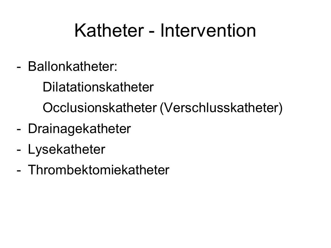 Katheter - Intervention -Ballonkatheter: Dilatationskatheter Occlusionskatheter (Verschlusskatheter) -Drainagekatheter -Lysekatheter -Thrombektomiekat