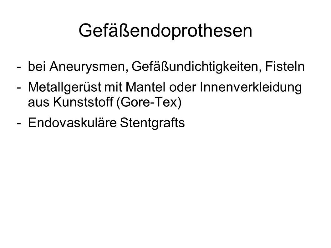 Gefäßendoprothesen -bei Aneurysmen, Gefäßundichtigkeiten, Fisteln -Metallgerüst mit Mantel oder Innenverkleidung aus Kunststoff (Gore-Tex) -Endovaskul