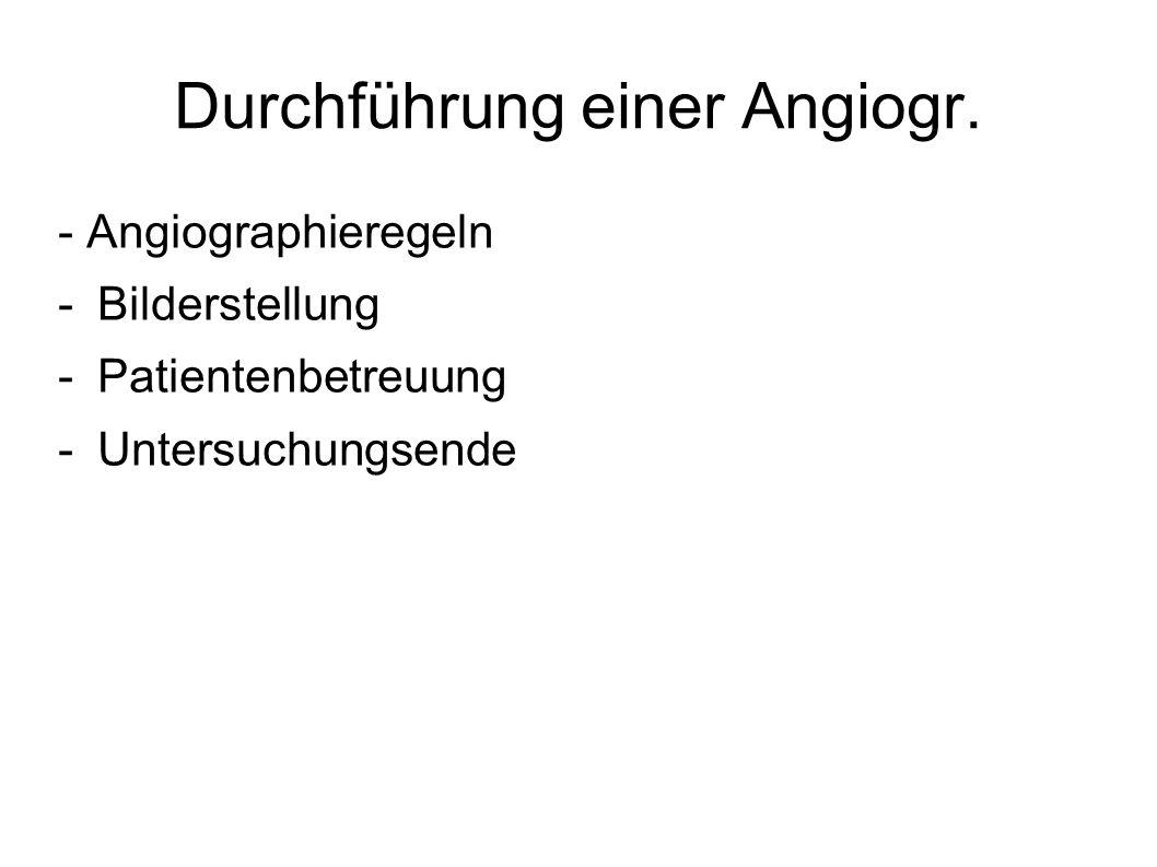 Durchführung einer Angiogr. - Angiographieregeln -Bilderstellung -Patientenbetreuung -Untersuchungsende