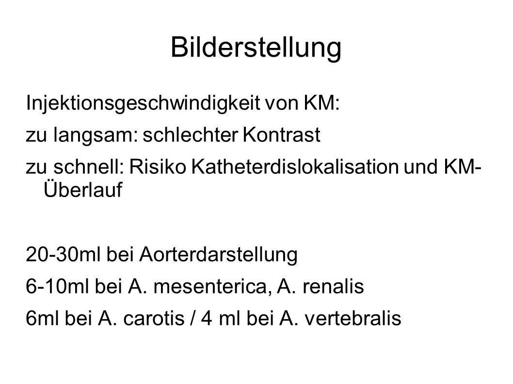 Bilderstellung Injektionsgeschwindigkeit von KM: zu langsam: schlechter Kontrast zu schnell: Risiko Katheterdislokalisation und KM- Überlauf 20-30ml b