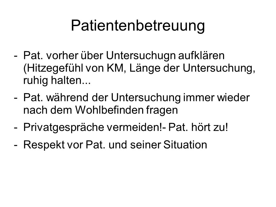 Patientenbetreuung -Pat. vorher über Untersuchugn aufklären (Hitzegefühl von KM, Länge der Untersuchung, ruhig halten... -Pat. während der Untersuchun