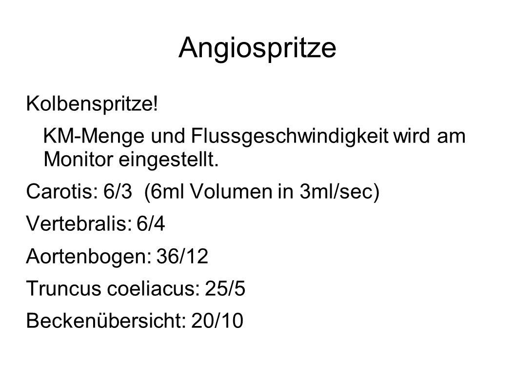 Angiospritze Kolbenspritze! KM-Menge und Flussgeschwindigkeit wird am Monitor eingestellt. Carotis: 6/3 (6ml Volumen in 3ml/sec) Vertebralis: 6/4 Aort