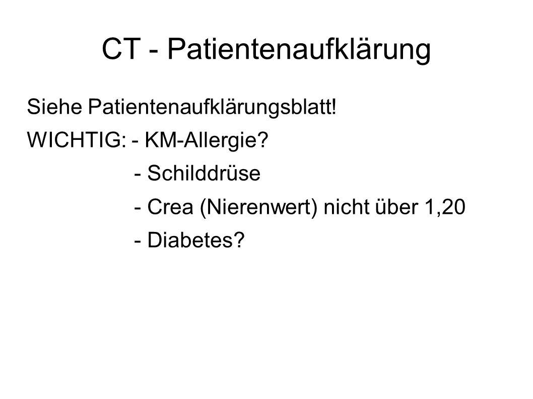 CT - Patientenaufklärung Siehe Patientenaufklärungsblatt! WICHTIG: - KM-Allergie? - Schilddrüse - Crea (Nierenwert) nicht über 1,20 - Diabetes?