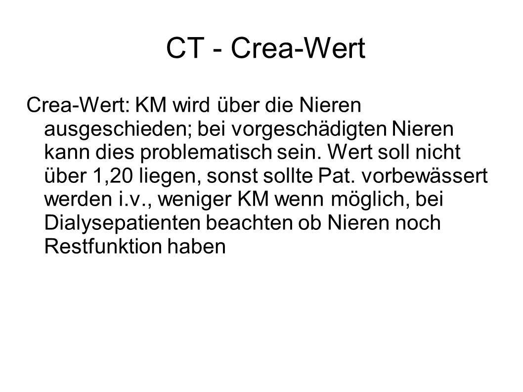 CT - Crea-Wert Crea-Wert: KM wird über die Nieren ausgeschieden; bei vorgeschädigten Nieren kann dies problematisch sein. Wert soll nicht über 1,20 li