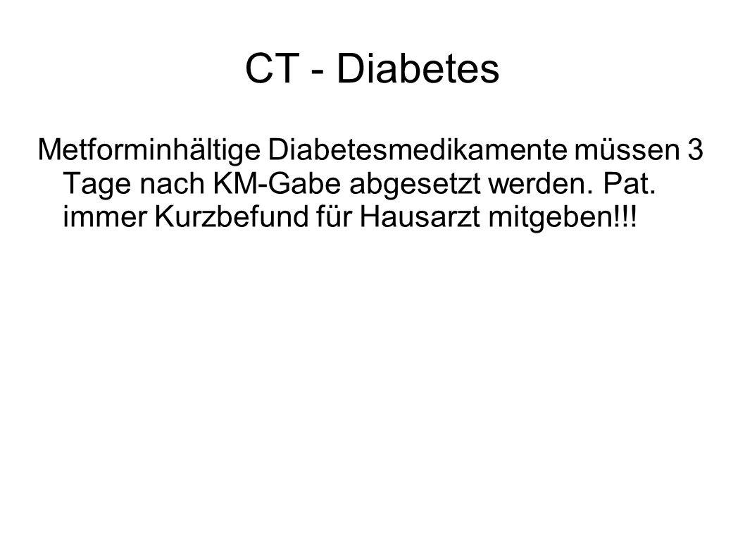 CT - Diabetes Metforminhältige Diabetesmedikamente müssen 3 Tage nach KM-Gabe abgesetzt werden. Pat. immer Kurzbefund für Hausarzt mitgeben!!!