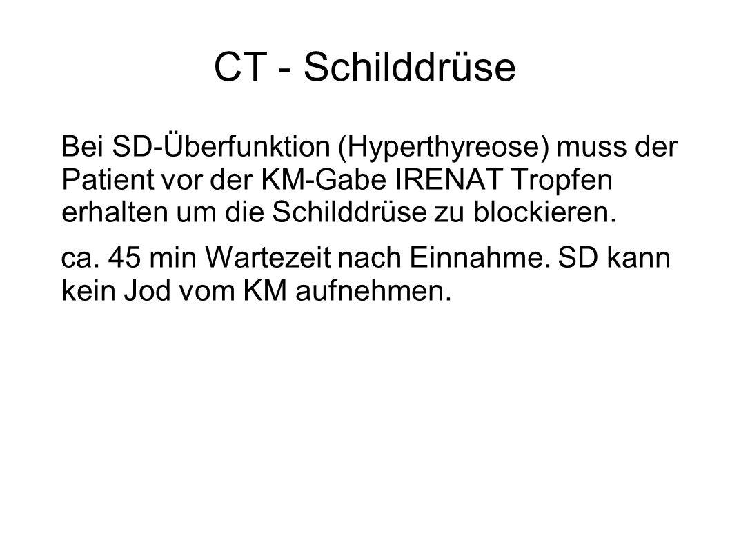CT - Schilddrüse Bei SD-Überfunktion (Hyperthyreose) muss der Patient vor der KM-Gabe IRENAT Tropfen erhalten um die Schilddrüse zu blockieren. ca. 45