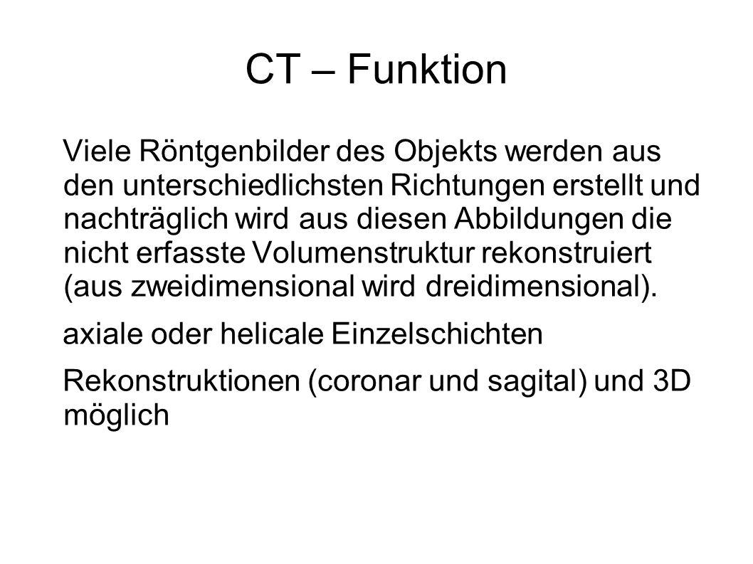 CT – Funktion Viele Röntgenbilder des Objekts werden aus den unterschiedlichsten Richtungen erstellt und nachträglich wird aus diesen Abbildungen die
